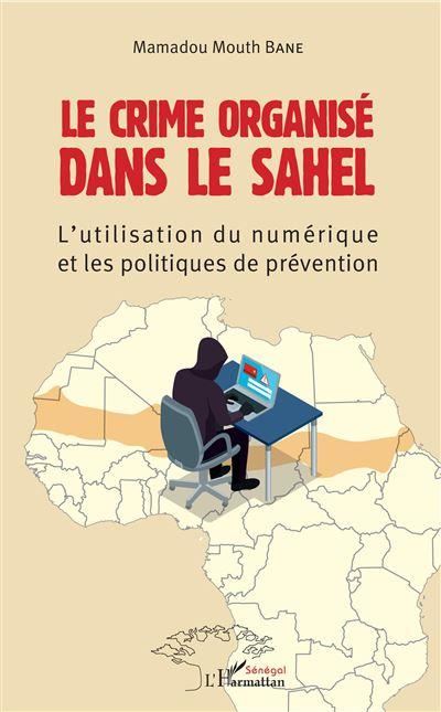 """Les BONNES FEUILLES de l'ouvrage """"Le Crime organisé dans le Sahel : L'utilisation du numérique et les politiques de prévention"""" ( Mamadou Mouth Bane)"""
